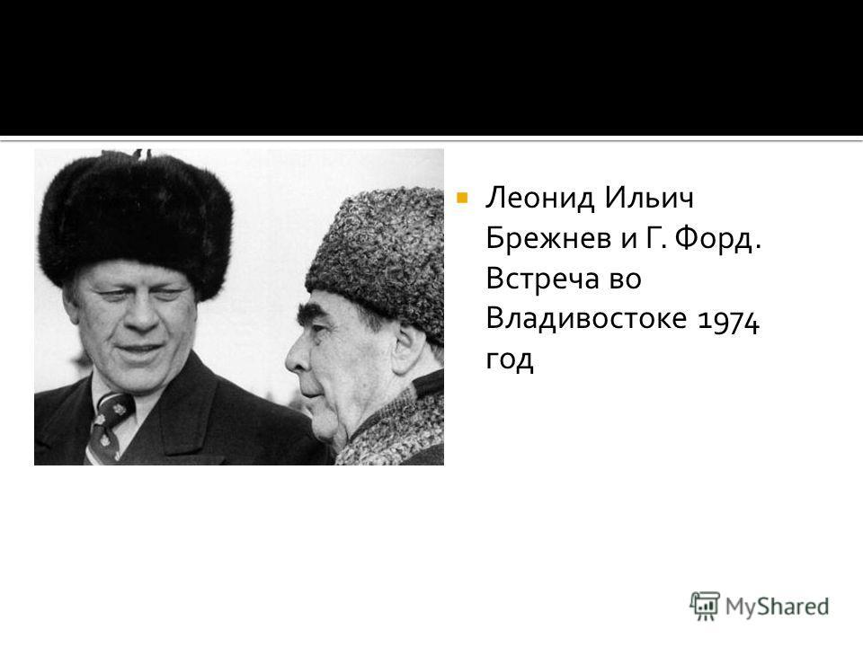 Леонид Ильич Брежнев и Г. Форд. Встреча во Владивостоке 1974 год