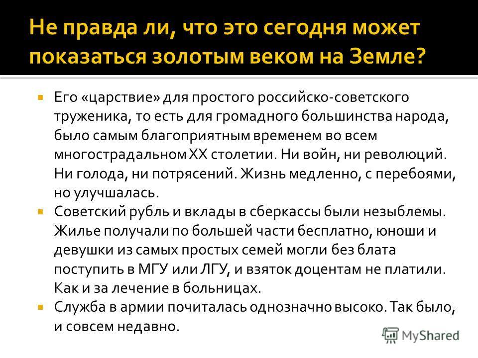 Его «царствие» для простого российско-советского труженика, то есть для громадного большинства народа, было самым благоприятным временем во всем многострадальном XX столетии. Ни войн, ни революций. Ни голода, ни потрясений. Жизнь медленно, с перебоям