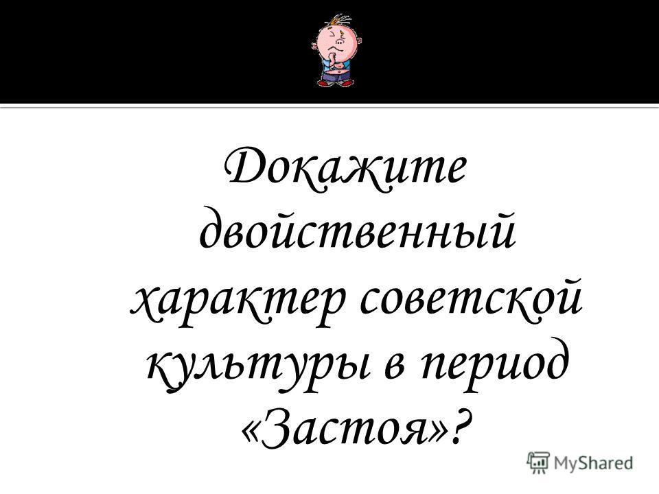 Докажите двойственный характер советской культуры в период «Застоя»?