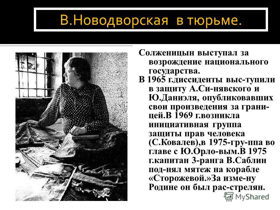 Солженицын выступал за возрождение национального государства. В 1965 г.диссиденты выс-тупили в защиту А.Си-нявского и Ю.Даниэля, опубликовавших свои произведения за грани- цей.В 1969 г.возникла инициативная группа защиты прав человека (С.Ковалев),в 1