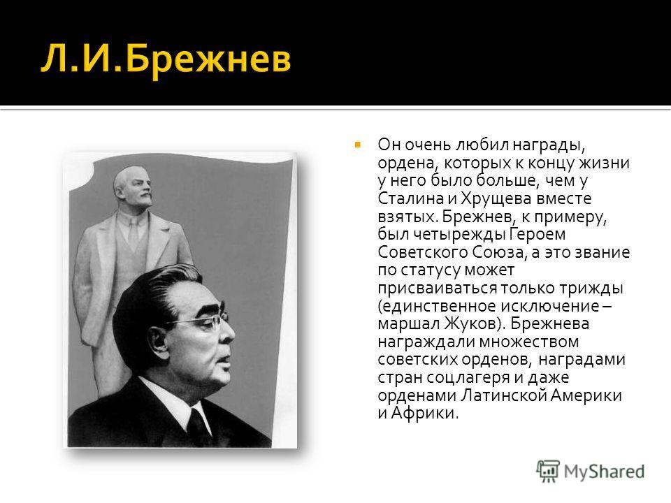 Он очень любил награды, ордена, которых к концу жизни у него было больше, чем у Сталина и Хрущева вместе взятых. Брежнев, к примеру, был четырежды Героем Советского Союза, а это звание по статусу может присваиваться только трижды (единственное исключ