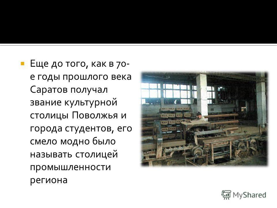 Еще до того, как в 70- е годы прошлого века Саратов получал звание культурной столицы Поволжья и города студентов, его смело модно было называть столицей промышленности региона