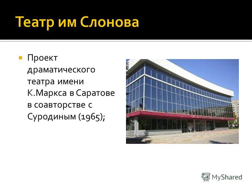 Проект драматического театра имени К.Маркса в Саратове в соавторстве с Суродиным (1965);
