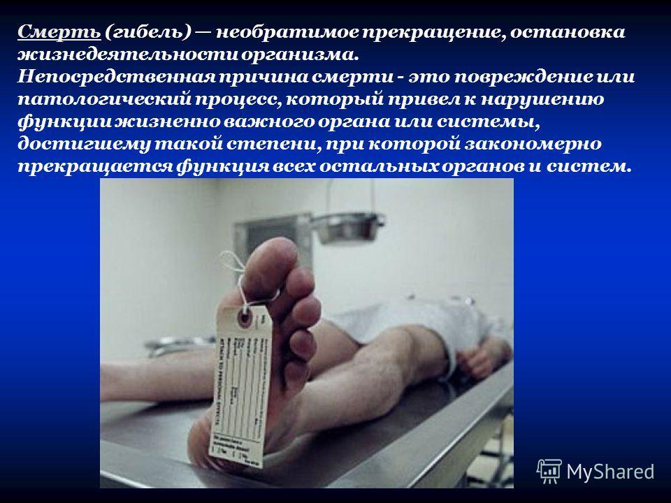 Смерть (гибель) необратимое прекращение, остановка жизнедеятельности организма. Непосредственная причина смерти - это повреждение или патологический процесс, который привел к нарушению функции жизненно важного органа или системы, достигшему такой сте