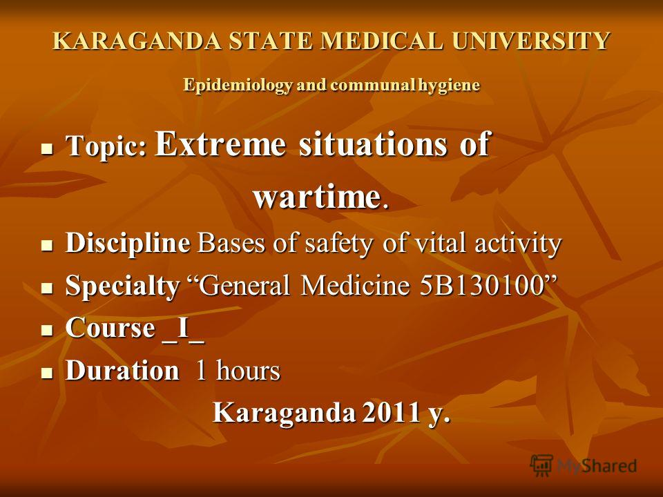 KARAGANDA STATE MEDICAL UNIVERSITY Epidemiology and communal hygiene Topic: Extreme situations of Topic: Extreme situations of wartime. wartime. Discipline Bases of safety of vital activity Discipline Bases of safety of vital activity Specialty Gener