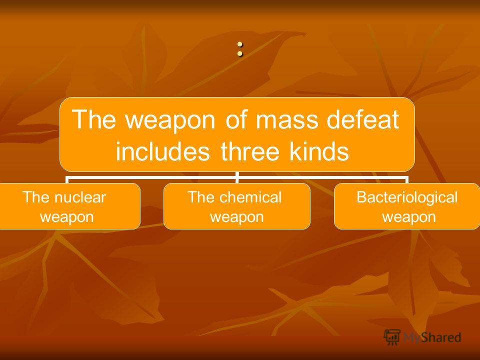 : The weapon of mass defeat includes three kinds The nuclear weapon The chemical weapon Bacteriological weapon