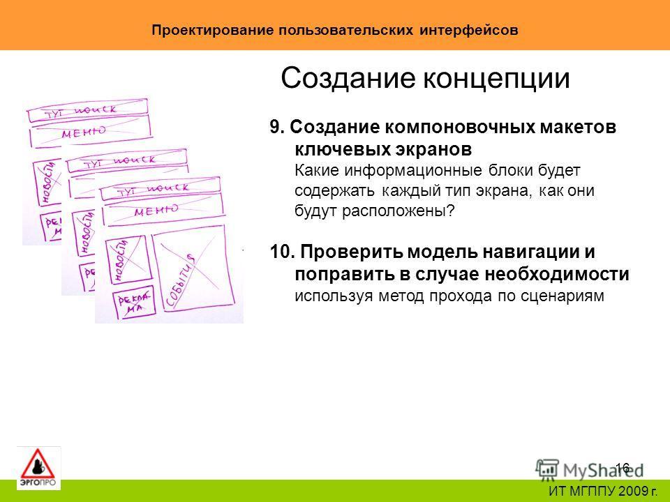 16 Проектирование пользовательских интерфейсов ИТ МГППУ 2009 г. Создание концепции 9. Создание компоновочных макетов ключевых экранов Какие информационные блоки будет содержать каждый тип экрана, как они будут расположены? 10. Проверить модель навига