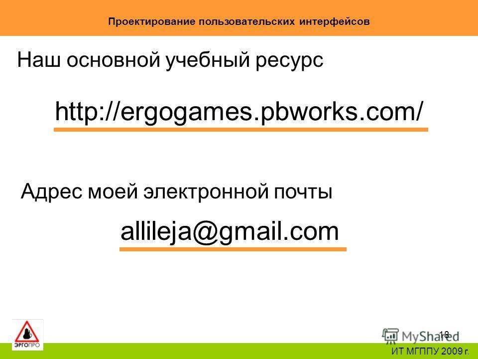 18 Проектирование пользовательских интерфейсов ИТ МГППУ 2009 г. Наш основной учебный ресурс http://ergogames.pbworks.com/ Адрес моей электронной почты allileja@gmail.com