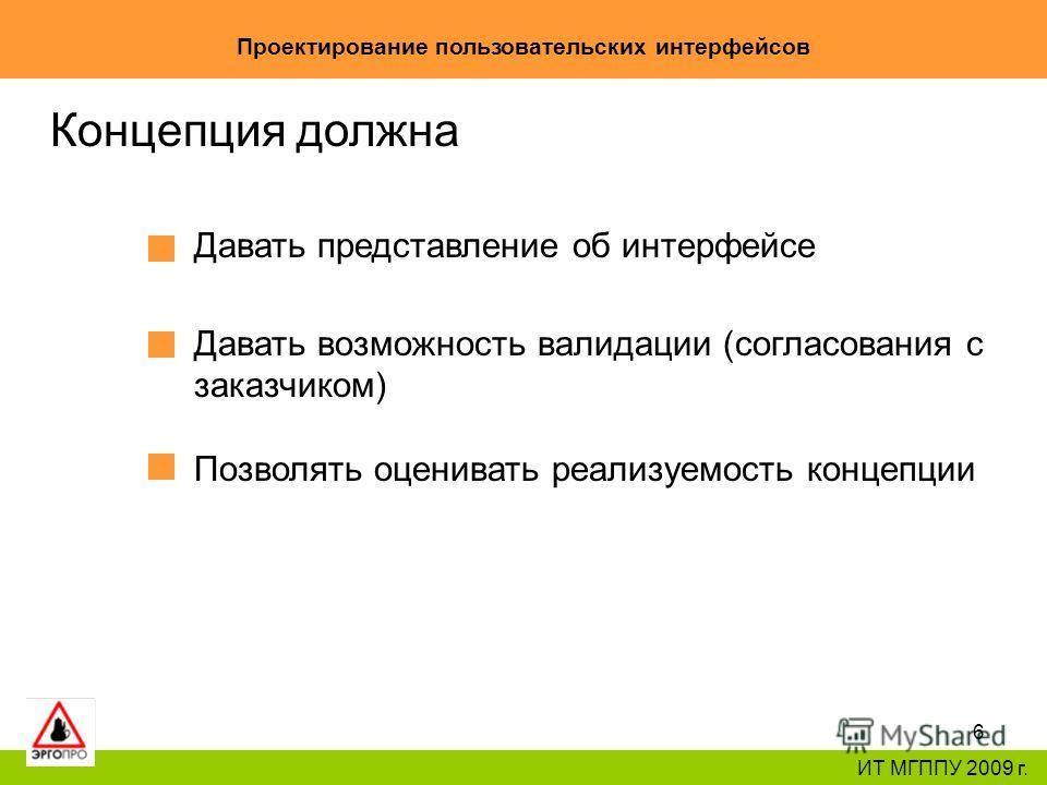 6 Проектирование пользовательских интерфейсов ИТ МГППУ 2009 г. Концепция должна Давать представление об интерфейсе Давать возможность валидации (согласования с заказчиком) Позволять оценивать реализуемость концепции