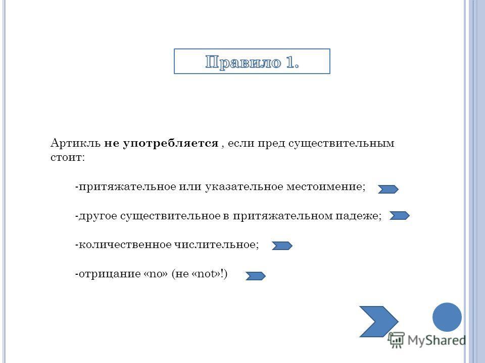 Артикль не употребляется, если пред существительным стоит: -притяжательное или указательное местоимение; -другое существительное в притяжательном падеже; -количественное числительное; -отрицание «no» (не «not»!)