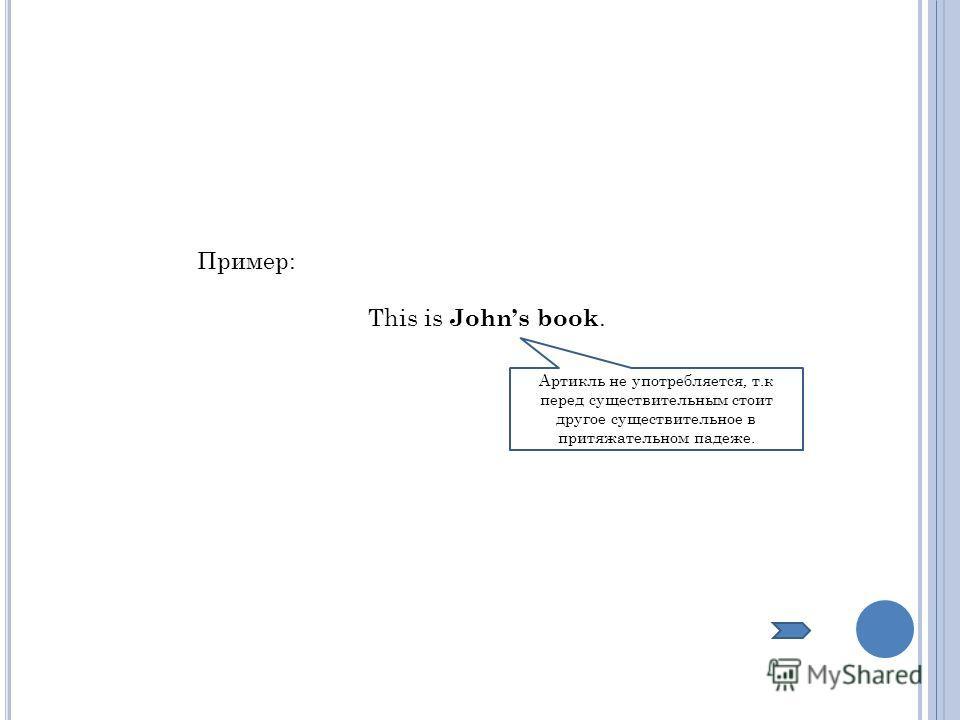 Пример: This is Johns book. Артикль не употребляется, т.к перед существительным стоит другое существительное в притяжательном падеже.