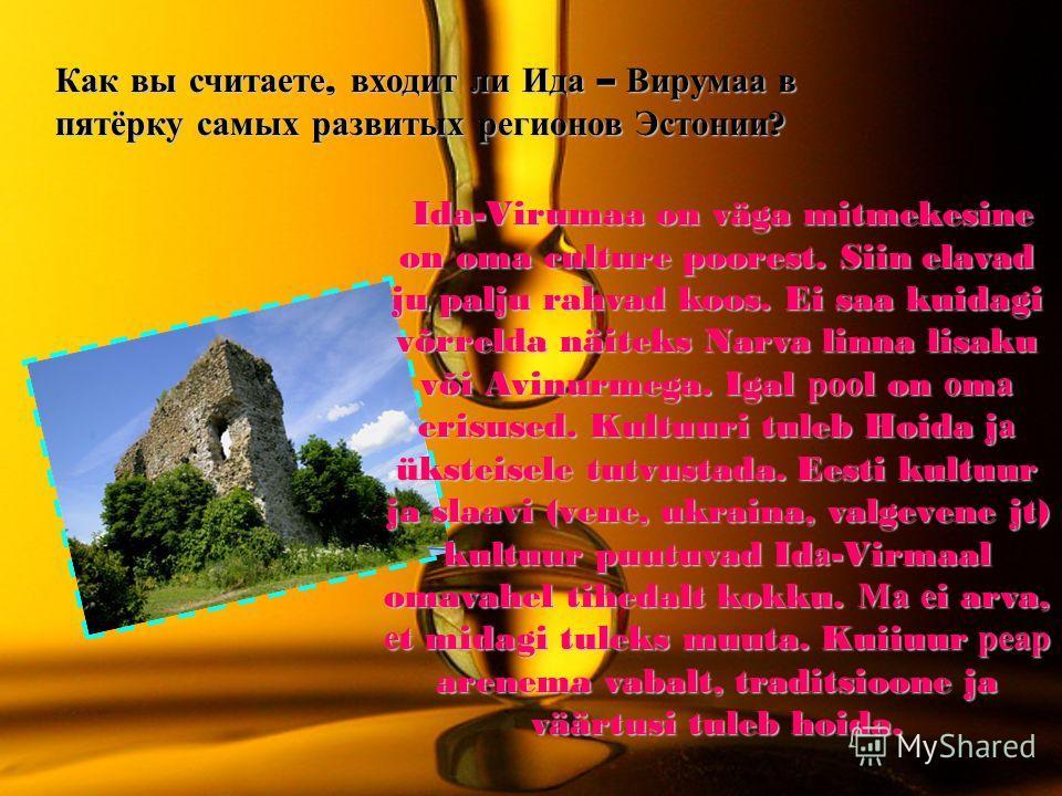 Как вы считаете, входит ли Ида – Вирумаа в пятёрку самых развитых регионов Эстонии ? Ida-Virumaa on väga mitmekesine on oma culture poorest. Siin elavad ju palju rahvad koos. Ei saa kuidagi võrrelda näiteks Narva linna lisaku või Avinurmega. Igal роо