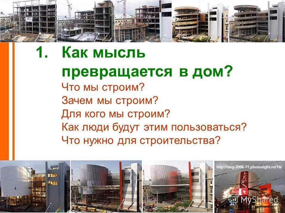 http://img-2006-11.photosight.ru/16/ 1.Как мысль превращается в дом? Что мы строим? Зачем мы строим? Для кого мы строим? Как люди будут этим пользоваться? Что нужно для строительства?