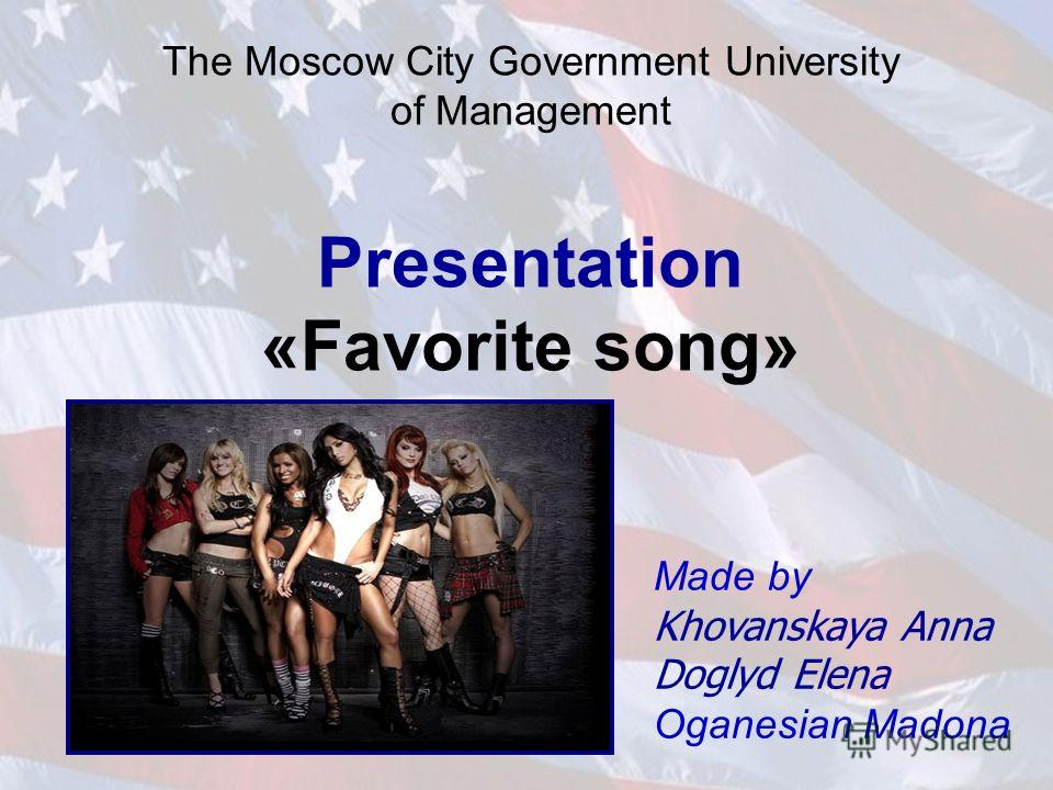 The Moscow City Government University of Management Presentation «Favorite song» Made by Khovanskaya Anna Doglyd Elena Oganesian Madona