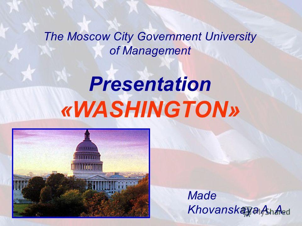 The Moscow City Government University of Management Presentation «WASHINGTON» Made Khovanskaya A. A.