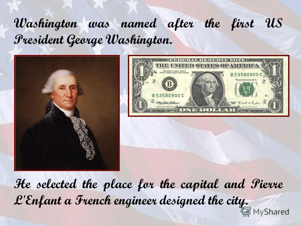 Washington was named after the first US President George Washington. He selected the place for the capital and Pierre L'Enfant a French engineer designed the city.