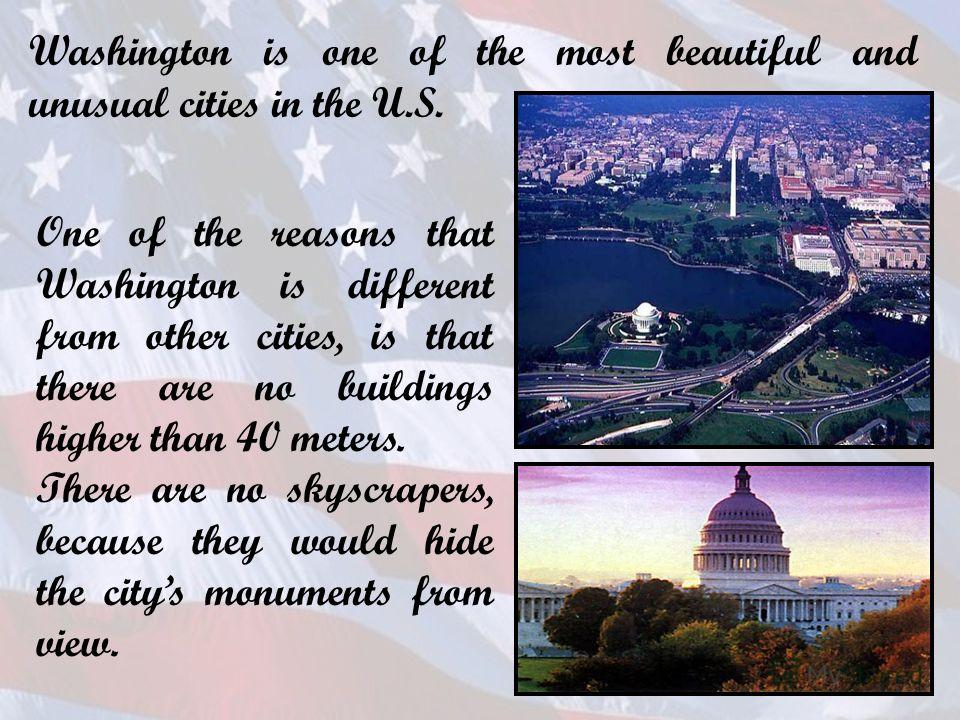 Washington is one of the most beautiful and unusual cities in the U.S. One of the reasons that Washington is different from other cities, is that there are no buildings higher than 40 meters. There are no skyscrapers, because they would hide the city