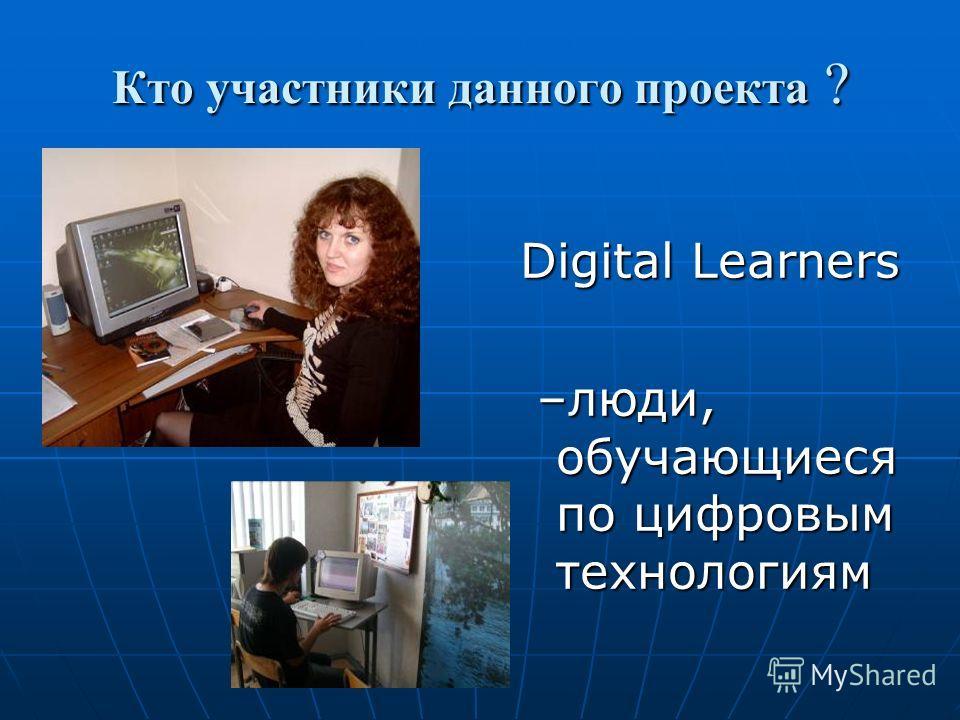Кто участники данного проекта ? Digital Learners –люди, обучающиеся по цифровым технологиям –люди, обучающиеся по цифровым технологиям