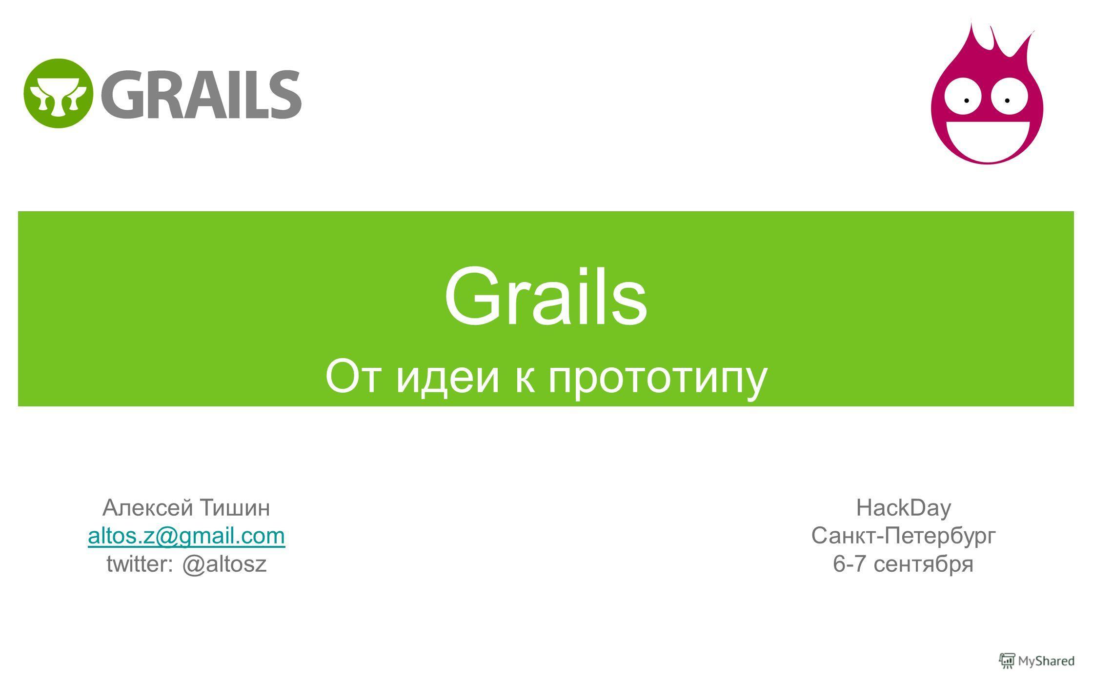 Grails От идеи к прототипу Алексей Тишин altos.z@gmail.com twitter: @altosz HackDay Санкт-Петербург 6-7 сентября