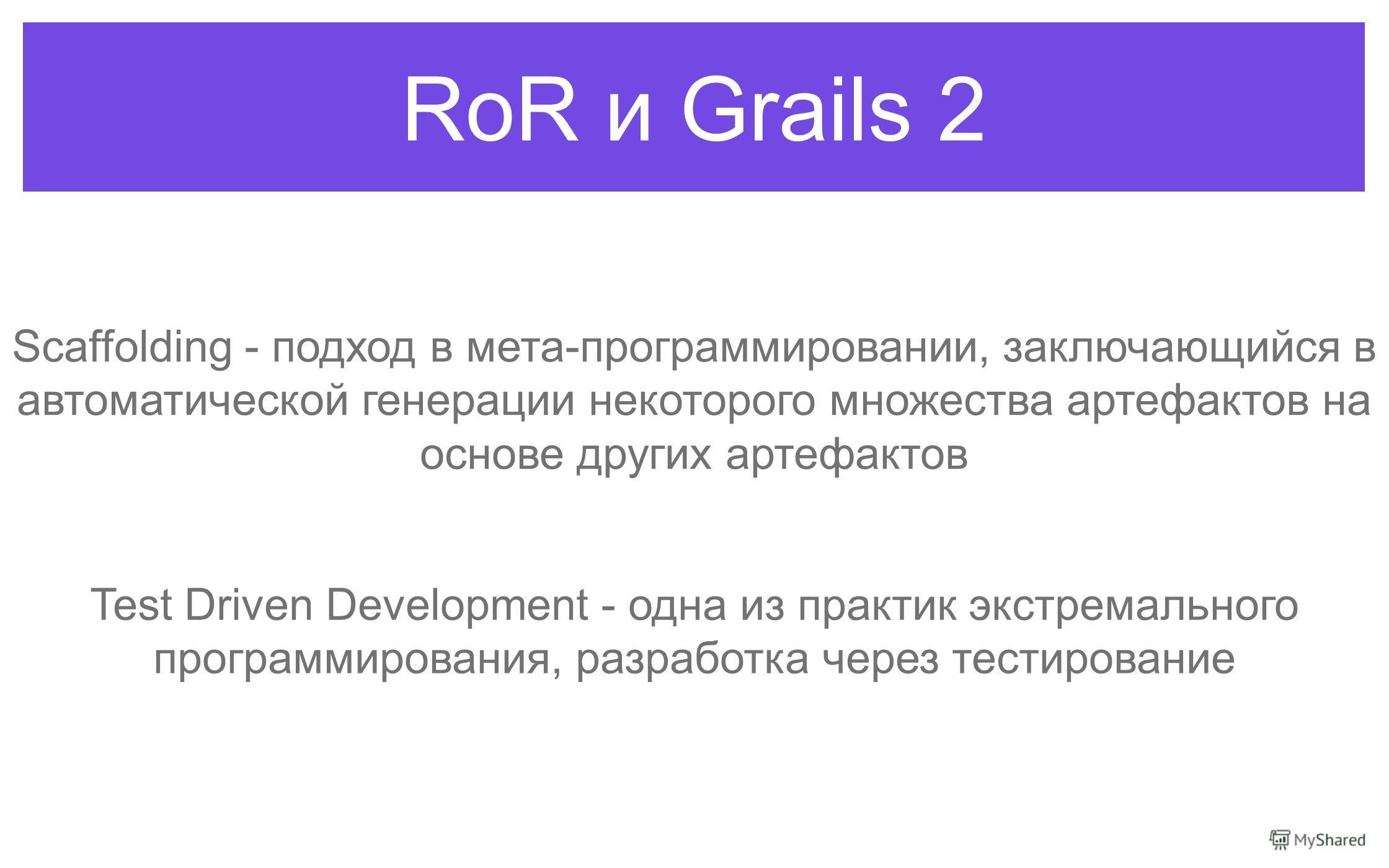 RoR и Grails 2 Scaffolding - подход в мета-программировании, заключающийся в автоматической генерации некоторого множества артефактов на основе других артефактов Test Driven Development - одна из практик экстремального программирования, разработка че