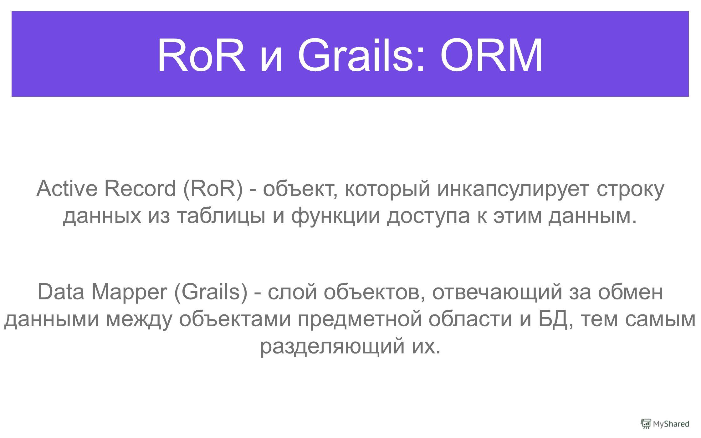 RoR и Grails: ORM Active Record (RoR) - объект, который инкапсулирует строку данных из таблицы и функции доступа к этим данным. Data Mapper (Grails) - слой объектов, отвечающий за обмен данными между объектами предметной области и БД, тем самым разде