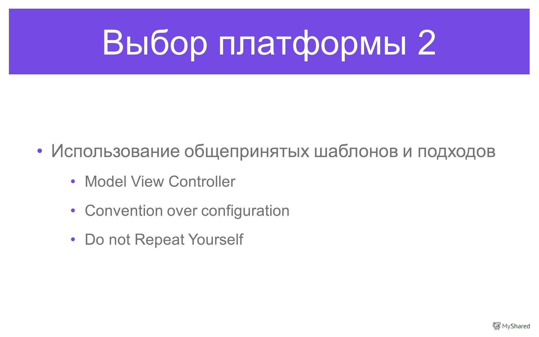 Выбор платформы 2 Использование общепринятых шаблонов и подходов Model View Controller Convention over configuration Do not Repeat Yourself