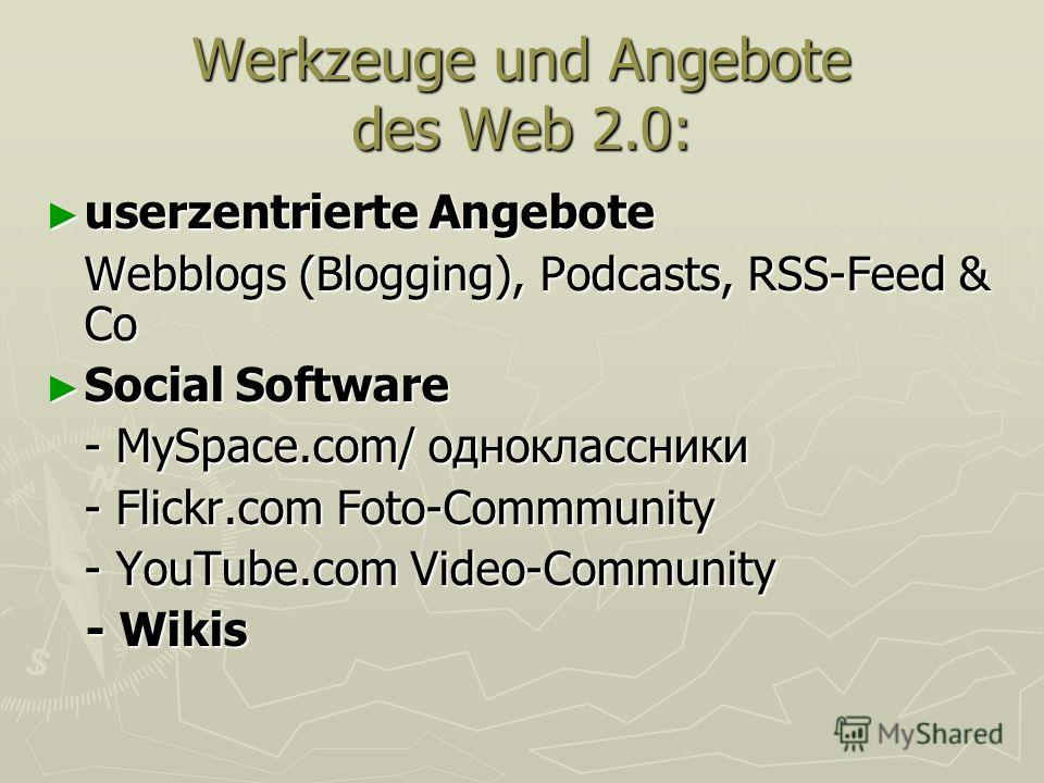 Werkzeuge und Angebote des Web 2.0: userzentrierte Angebote userzentrierte Angebote Webblogs (Blogging), Podcasts, RSS-Feed & Co Social Software Social Software - MySpace.com/ одноклассники - Flickr.com Foto-Commmunity - YouTube.com Video-Community -