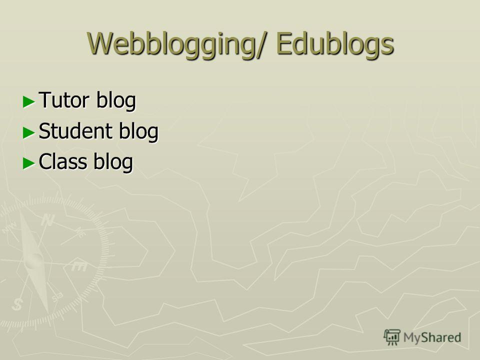 Webblogging/ Edublogs Tutor blog Tutor blog Student blog Student blog Class blog Class blog