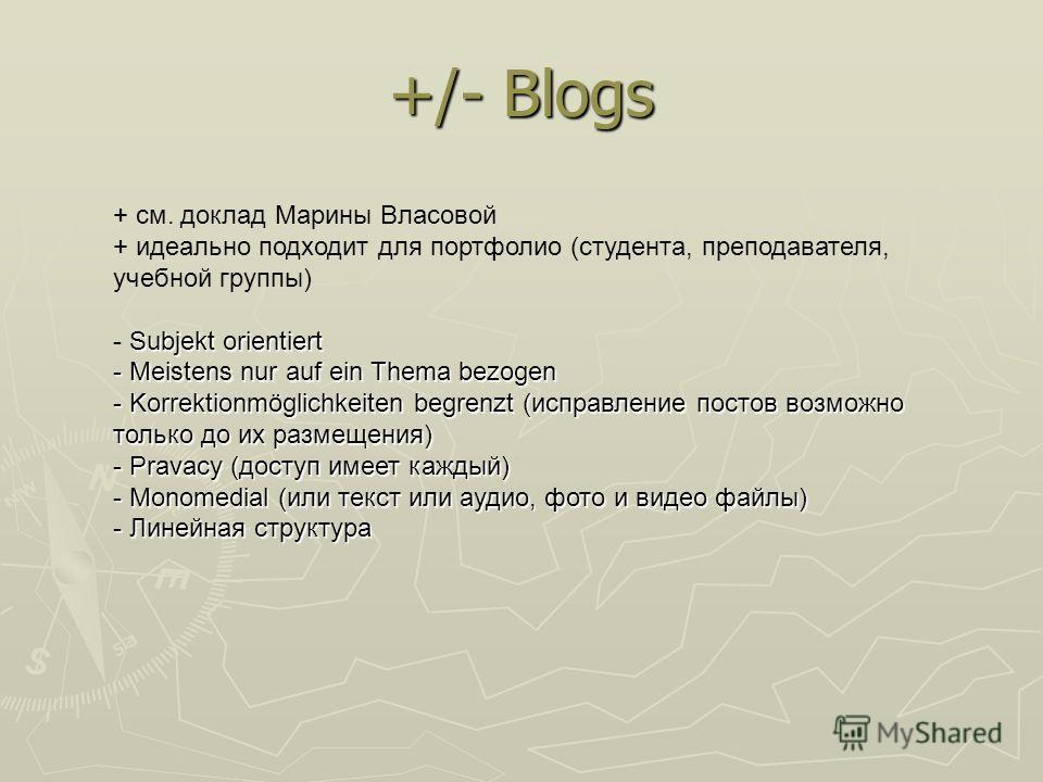 +/- Blogs + см. доклад Марины Власовой + идеально подходит для портфолио (студента, преподавателя, учебной группы) Subjekt orientiert - Subjekt orientiert - Meistens nur auf ein Thema bezogen - Korrektionmöglichkeiten begrenzt (исправление постов воз