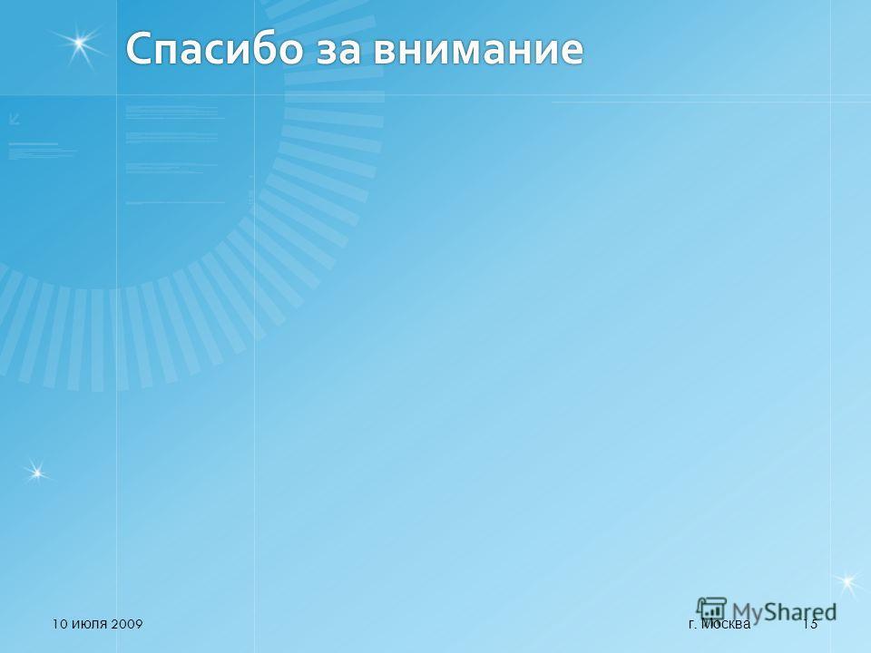 Спасибо за внимание 10 июля 2009 15 г. Москва