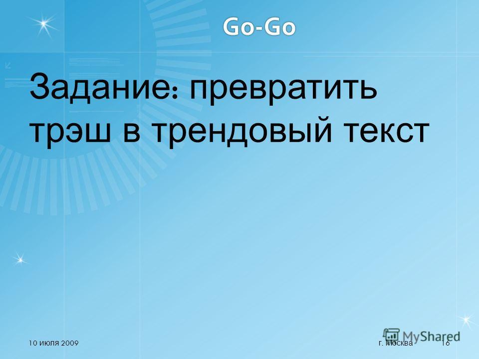 Go-Go Задание : превратить трэш в трендовый текст 10 июля 2009 г. Москва 16