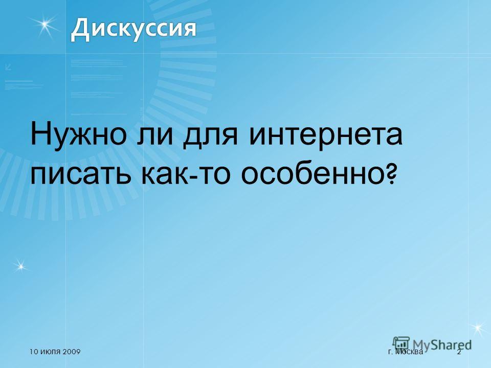 Дискуссия Нужно ли для интернета писать как - то особенно ? 10 июля 2009 2 г. Москва