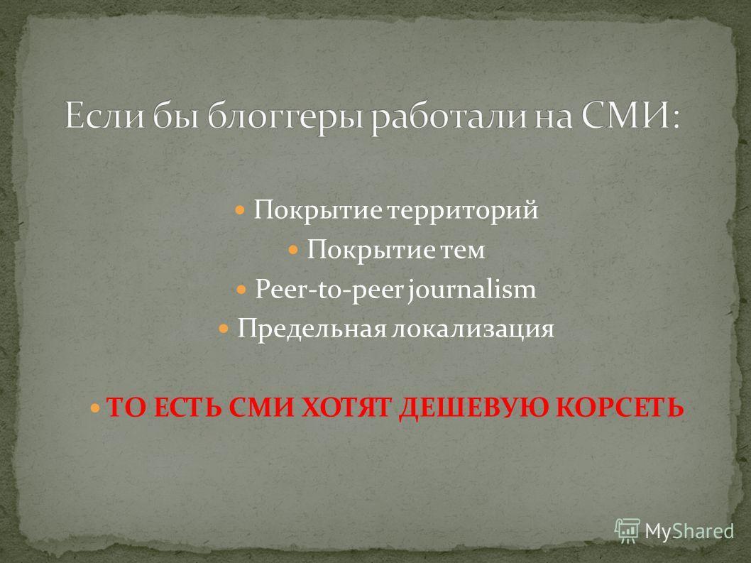 Покрытие территорий Покрытие тем Peer-to-peer journalism Предельная локализация ТО ЕСТЬ СМИ ХОТЯТ ДЕШЕВУЮ КОРСЕТЬ