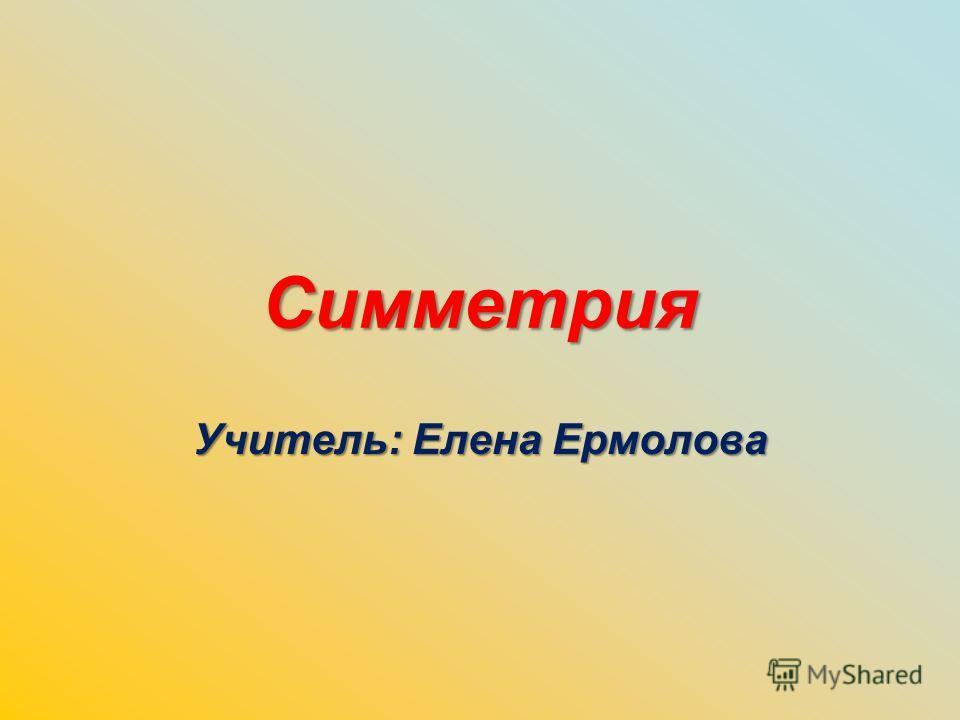 Симметрия Учитель: Елена Ермолова