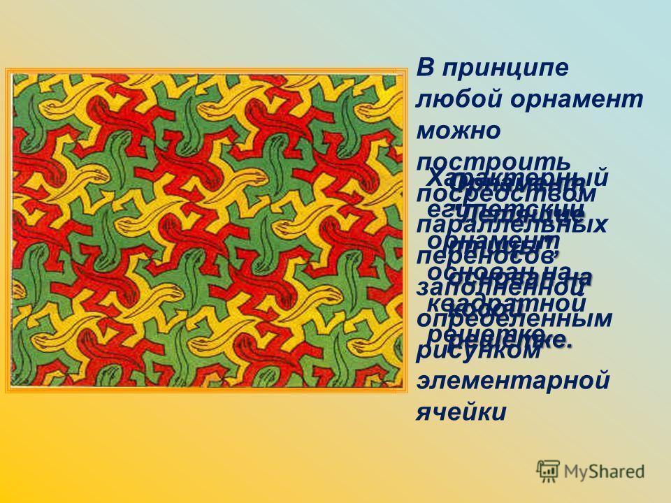 Орнамент Летящие птицы, основан на косой решетке. Характерный египетский орнамент основан на квадратной решетке. В принципе любой орнамент можно построить посредством параллельных переносов заполненной определенным рисунком элементарной ячейки
