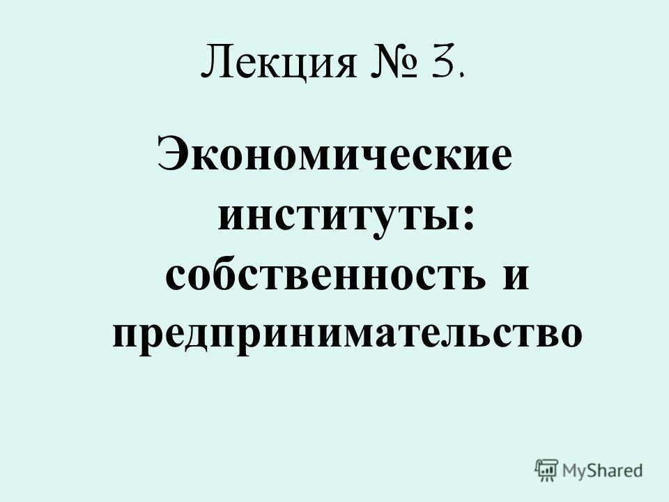 Лекция 3. Экономические институты: собственность и предпринимательство
