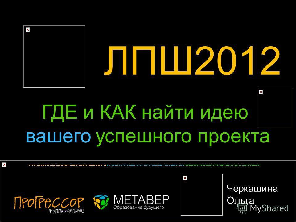 ЛПШ2012 ? Черкашина Ольга ГДЕ и КАК найти идею вашего успешного проекта