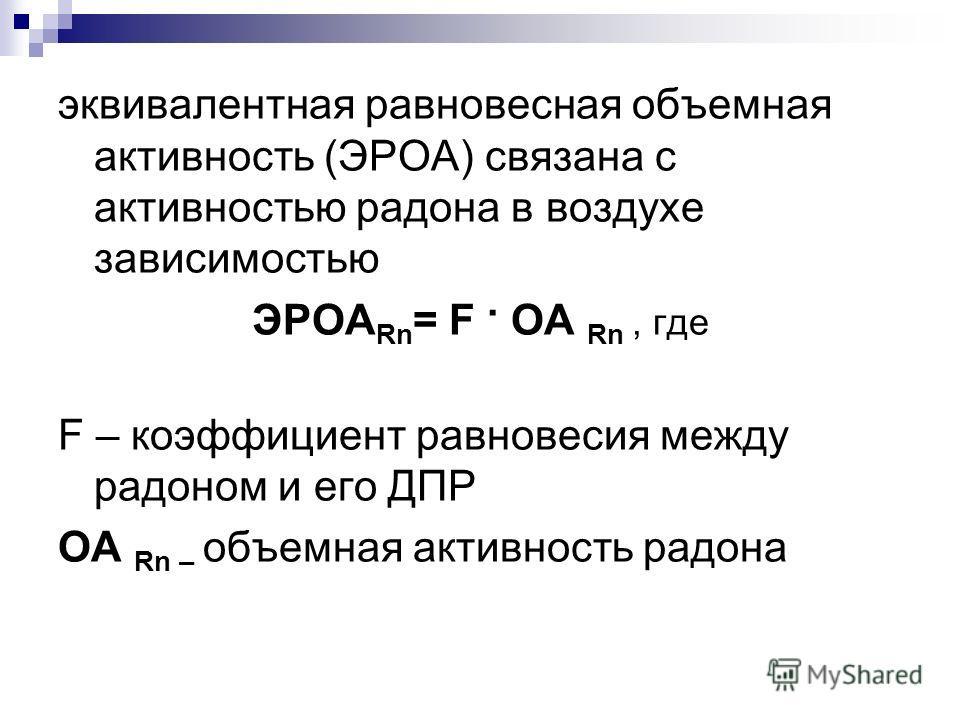 эквивалентная равновесная объемная активность (ЭРОА) связана с активностью радона в воздухе зависимостью ЭРОА Rn = F. OA Rn, где F – коэффициент равновесия между радоном и его ДПР OA Rn – объемная активность радона