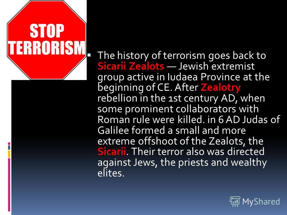 The history of terrorism goes back to Sicarii Zealots Jewish extremist group active in Iudaea Province at the beginning of CE. After Zealotry rebellion in the 1st century AD, when some prominent collaborators with Roman rule were killed. in 6 AD Juda