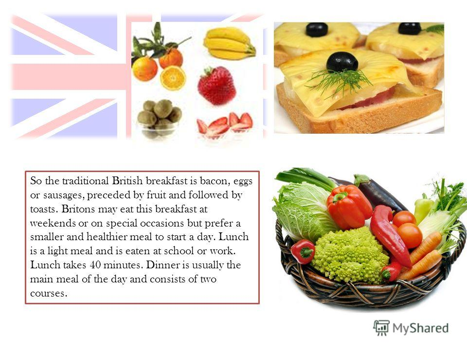 So the traditional British breakfast is bacon, eggs or sausages, preceded by fruit and followed by toasts. Britons may eat this breakfast at weekends or on special occasions but prefer a smaller and healthier meal to start a day. Lunch is a light mea