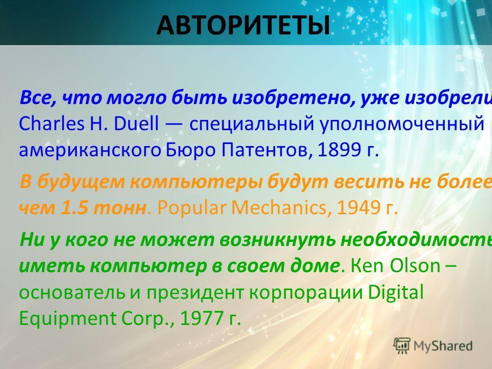 АВТОРИТЕТЫ Все, что могло быть изобретено, уже изобрели. Сhаrlеs Н. Duеll специальный уполномоченный американского Бюро Патентов, 1899 г. В будущем компьютеры будут весить не более чем 1.5 тонн. Рорulаr Месhаniсs, 1949 г. Ни у кого не может возникнут