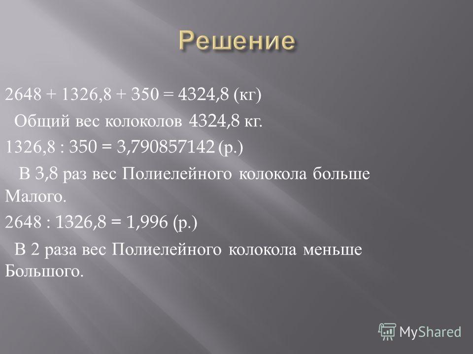 2648 + 1326,8 + 350 = 4324,8 ( кг ) Общий вес колоколов 4324,8 кг. 1326,8 : 350 = 3,790857142 ( р.) В 3,8 раз вес Полиелейного колокола больше Малого. 2648 : 1326,8 = 1,996 ( р.) В 2 раза вес Полиелейного колокола меньше Большого.