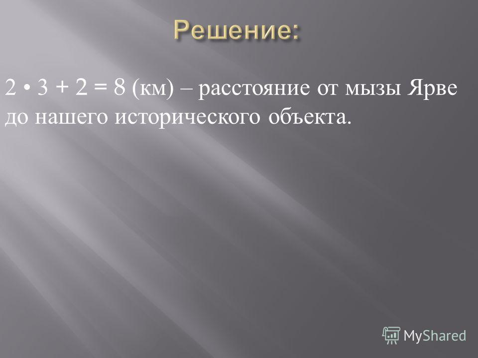 2 3 + 2 = 8 ( км ) – расстояние от мызы Ярве до нашего исторического объекта.