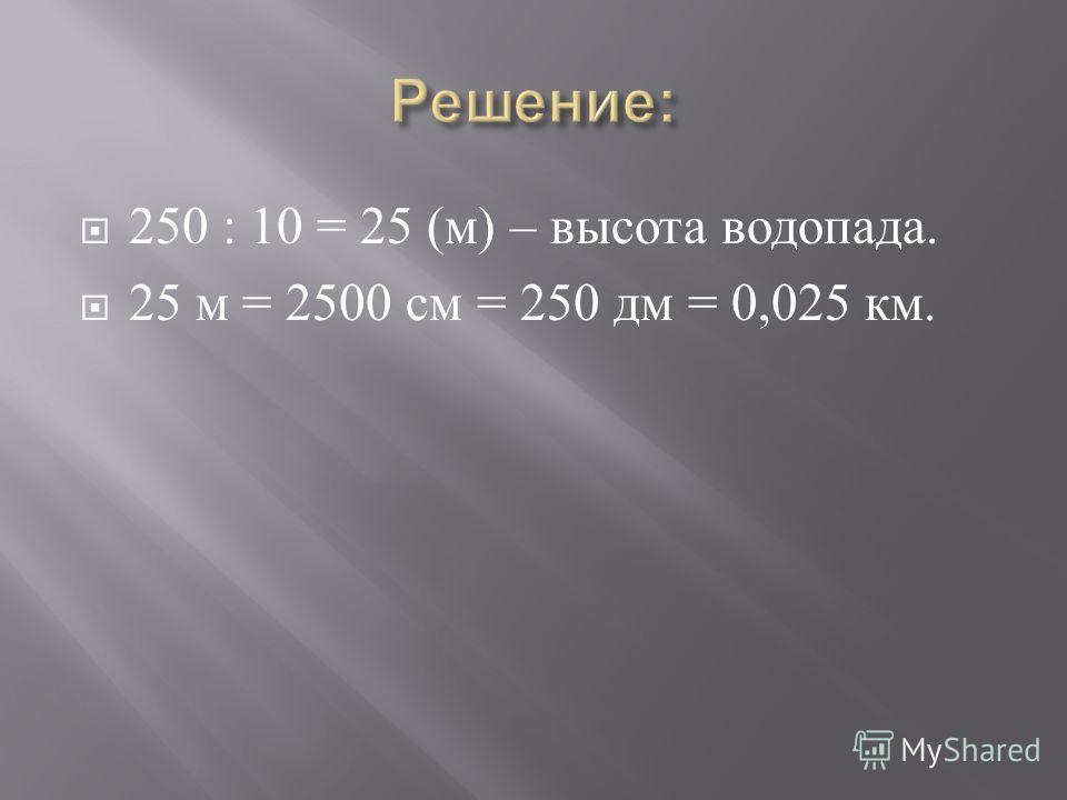 250 : 10 = 25 ( м ) – высота водопада. 25 м = 2500 см = 250 дм = 0,025 км.