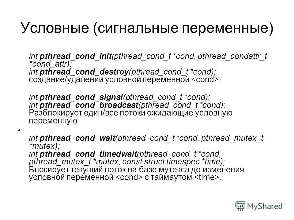 Условные (сигнальные переменные) int pthread_cond_init(pthread_cond_t *cond, pthread_condattr_t *cond_attr); int pthread_cond_destroy(pthread_cond_t *cond); создание/удалении условной переменной. int pthread_cond_signal(pthread_cond_t *cond); int pth