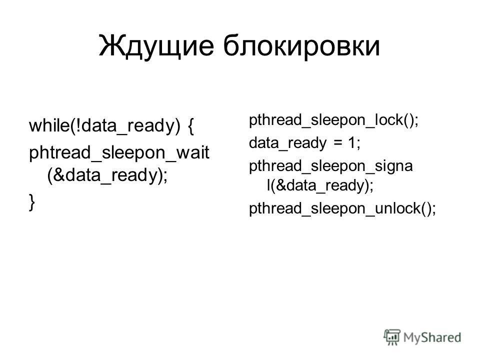 Ждущие блокировки while(!data_ready) { phtread_sleepon_wait (&data_ready); } pthread_sleepon_lock(); data_ready = 1; pthread_sleepon_signa l(&data_ready); pthread_sleepon_unlock();