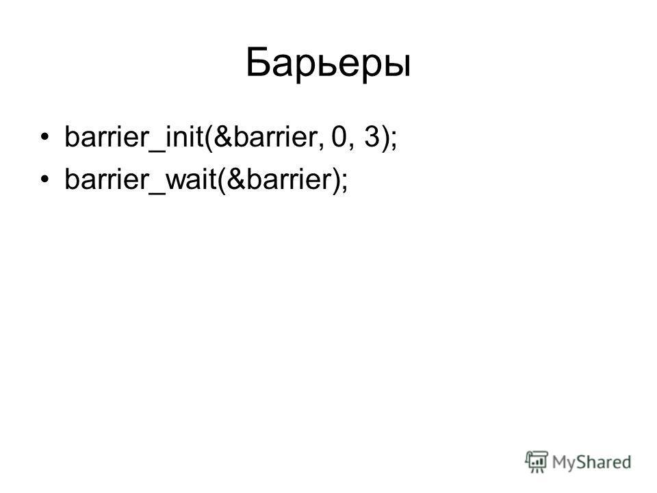 Барьеры barrier_init(&barrier, 0, 3); barrier_wait(&barrier);