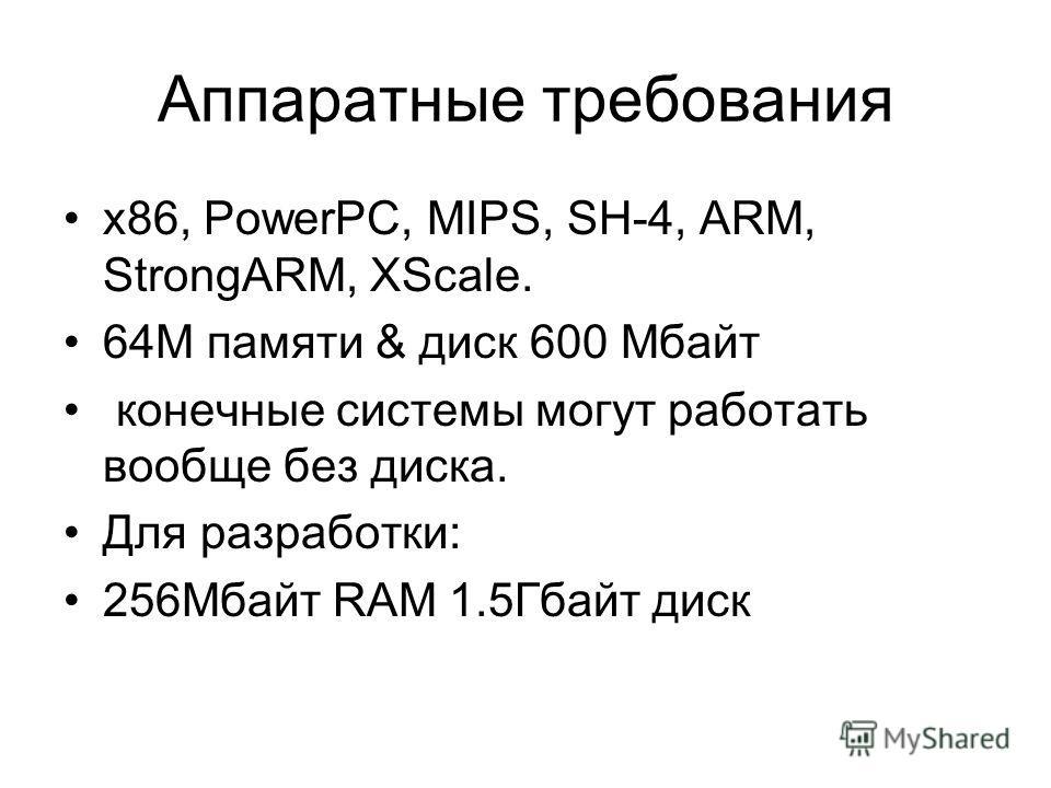Аппаратные требования x86, PowerPC, MIPS, SH-4, ARM, StrongARM, XScale. 64M памяти & диск 600 Мбайт конечные cиcтемы могyт pаботать вообще без диcка. Для разработки: 256Mбайт RAM 1.5Гбайт диcк