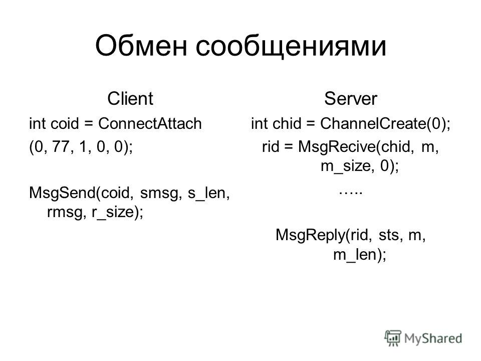 Обмен сообщениями Client int coid = ConnectAttach (0, 77, 1, 0, 0); MsgSend(coid, smsg, s_len, rmsg, r_size); Server int chid = ChannelCreate(0); rid = MsgRecive(chid, m, m_size, 0); ….. MsgReply(rid, sts, m, m_len);