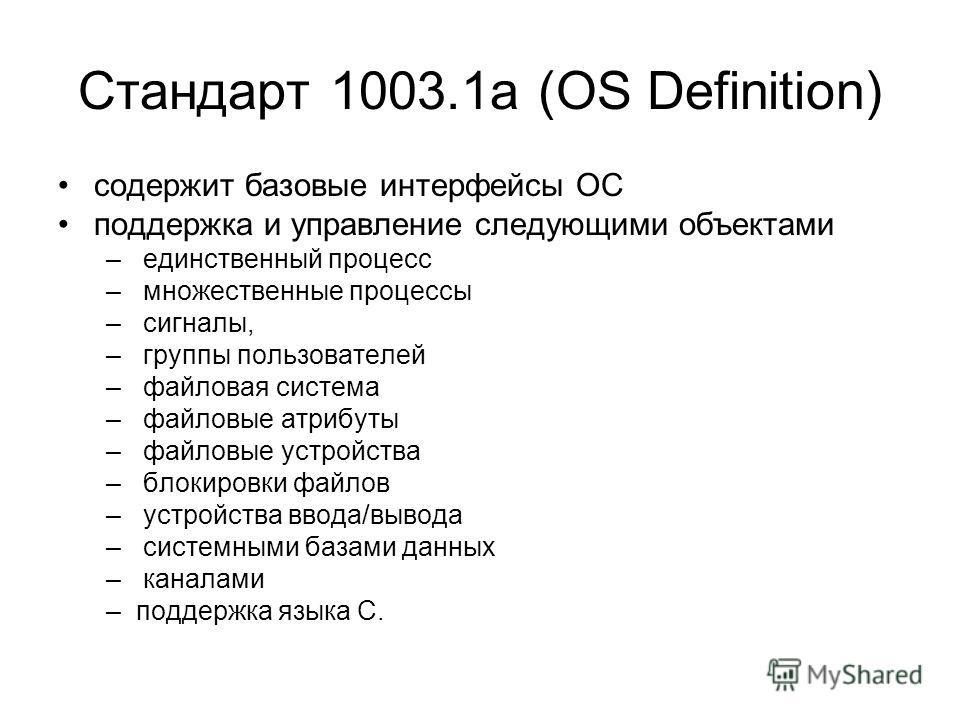 Стандарт 1003.1a (OS Definition) содержит базовые интерфейсы ОС поддержка и управление следующими объектами – единственный процесс – множественные процессы – сигналы, – группы пользователей – файловая система – файловые атрибуты – файловые устройства